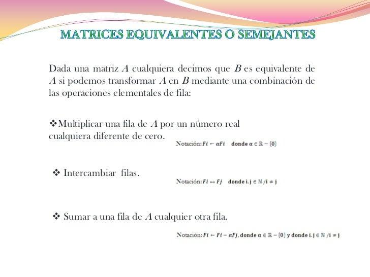 Dada una matriz A cualquiera decimos que B es equivalente deA si podemos transformar A en B mediante una combinación delas...
