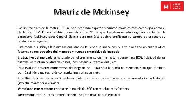 Las limitaciones de la matriz BCG se han intentado superar mediante modelos más complejos como el de la matriz McKinsey ta...