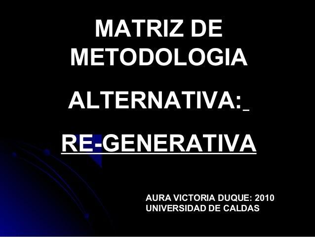 MATRIZ DE METODOLOGIA ALTERNATIVA: RE-GENERATIVA AURA VICTORIA DUQUE: 2010 UNIVERSIDAD DE CALDAS