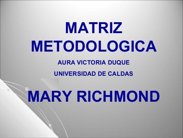 MATRIZ METODOLOGICA AURA VICTORIA DUQUE UNIVERSIDAD DE CALDAS MARY RICHMOND