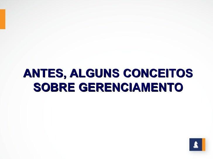 ANTES, ALGUNS CONCEITOS SOBRE GERENCIAMENTO