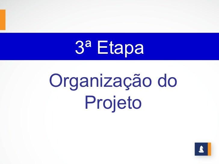 3ª EtapaOrganização do    Projeto
