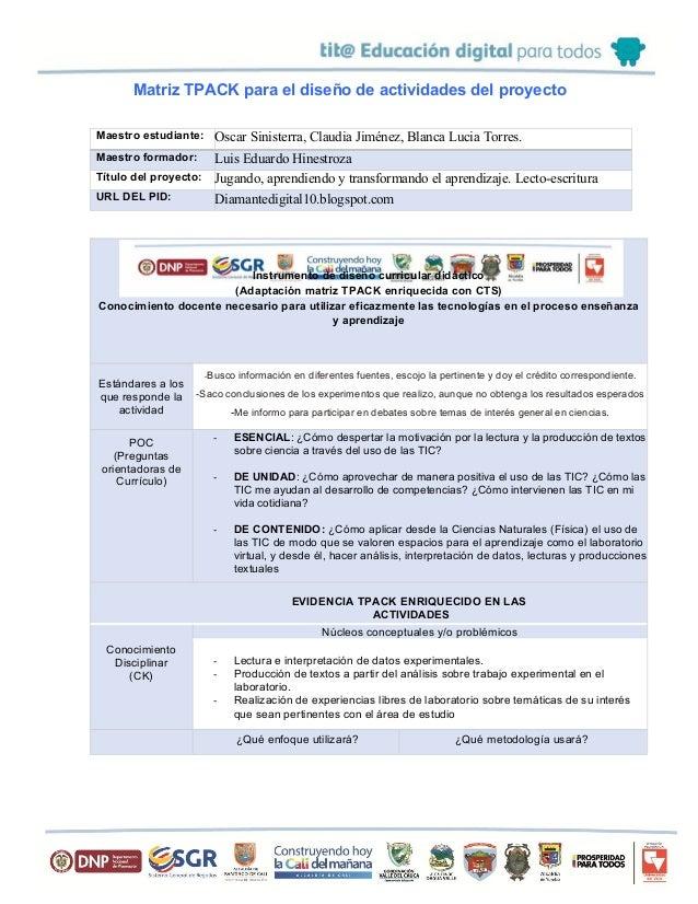 Matriz TPACK para el diseño de actividades del proyecto Maestro estudiante: Oscar Sinisterra, Claudia Jiménez, Blanca Luci...