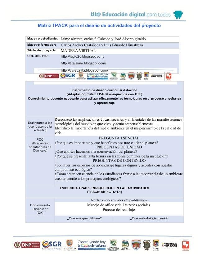 Matriz TPACK para el diseño de actividades del proyecto Maestro estudiante: Jaime alvarez, carlos f. Caicedo y José Albert...