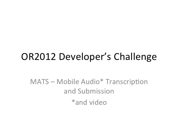 OR2012	  Developer's	  Challenge	    MATS	  –	  Mobile	  Audio*	  Transcrip@on	                  and	  Submission	        ...