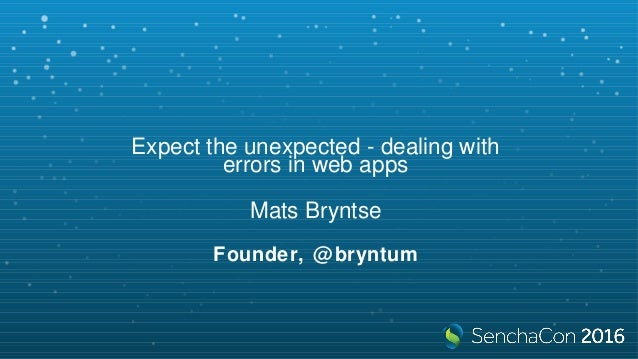 Expect the unexpected - dealing with errors in web apps Mats Bryntse Founder, @bryntum