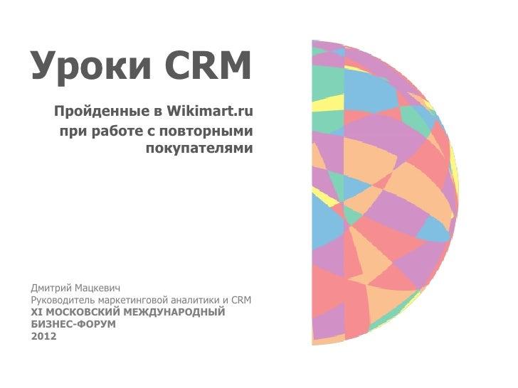 Уроки CRM    Пройденные в Wikimart.ru     при работе с повторными                покупателямиДмитрий МацкевичРуководитель ...