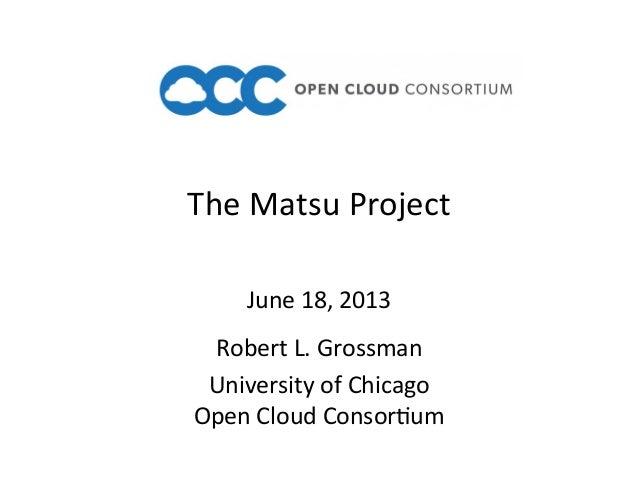 The Matsu Project Robert L. Grossman University of Chicago Open Cloud ConsorAum June 18, 2013