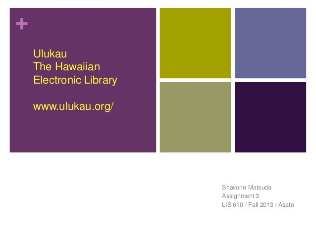 + Ulukau The Hawaiian Electronic Library www.ulukau.org/  Shavonn Matsuda Assignment 3 LIS 610 / Fall 2013 / Asato
