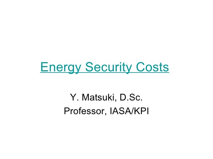 Energy Security Costs   Y. Matsuki, D.Sc. Professor, IASA/KPI
