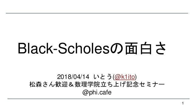 Black-Scholesの面白さ 1 2018/04/14 いとう(@k1ito) 松森さん歓迎&数理学院立ち上げ記念セミナー @phi.cafe