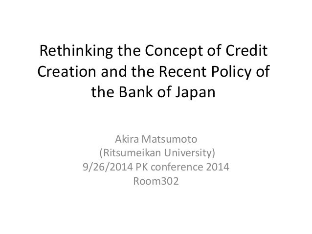Rethinking the Concept of Credit  Creation and the Recent Policy of  the Bank of Japan  Akira Matsumoto  (Ritsumeikan Univ...