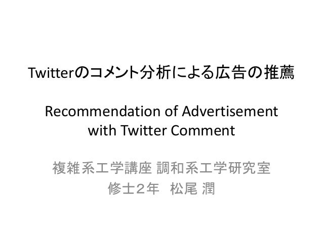 Twitterのコメント分析による広告の推薦 Recommendation of Advertisement with Twitter Comment  複雑系工学講座 調和系工学研究室  修士2年 松尾 潤