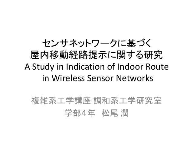 センサネットワークに基づく 屋内移動経路提示に関する研究 A Study in Indication of Indoor Route in Wireless Sensor Networks  複雑系工学講座 調和系工学研究室  学部4年 松尾 潤