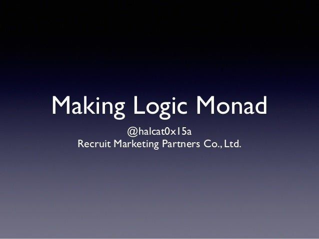 Making Logic Monad @halcat0x15a Recruit Marketing Partners Co., Ltd.