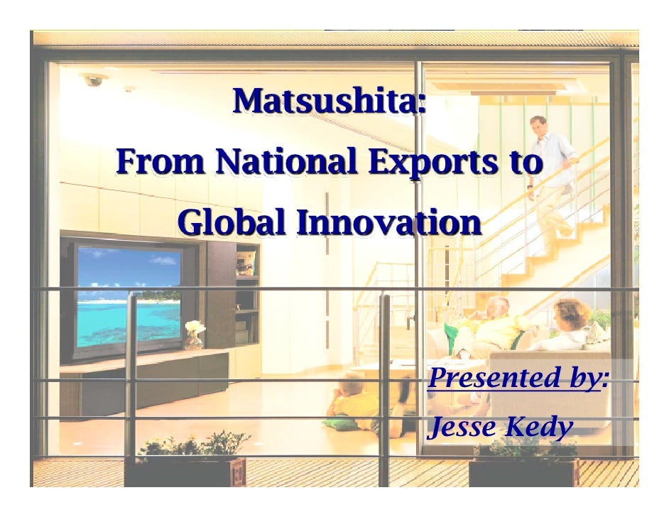 Matsushita: From National Exports to    Global Innovation                        Presented by:                     Jesse K...