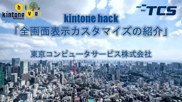 kintone hack 「全画面表示カスタマイズの紹介」 東京コンピュータサービス株式会社