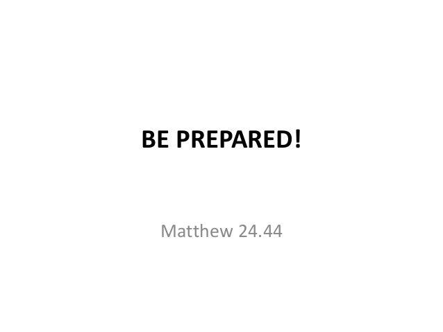 BE PREPARED! Matthew 24.44