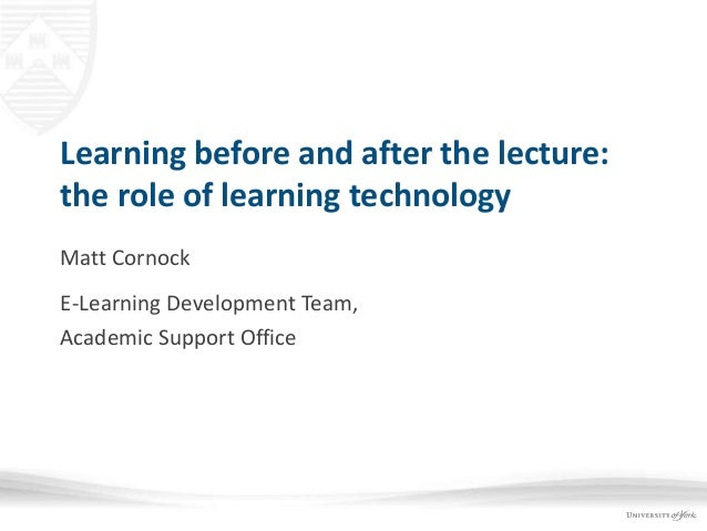 Learning before and after the lecture: the role of learning technology Matt Cornock E-Learning Development Team, Academic ...