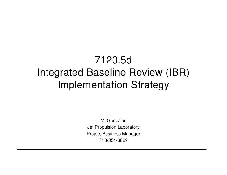 7120.5dIntegrated Baseline Review (IBR)     Implementation Strategy                 M. Gonzales          Jet Propulsion La...