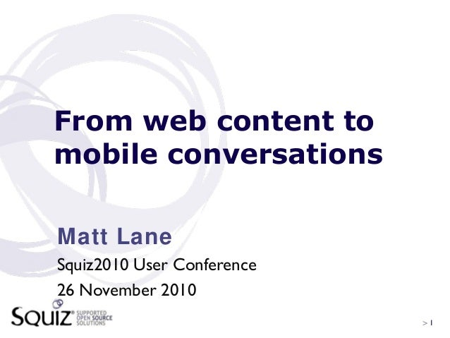> 1 From web content to mobile conversations Matt Lane Squiz2010 User Conference 26 November 2010