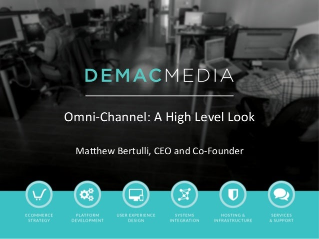 Omni-­‐Channel:	   A	   High	   Level	   Look	    	    Ma5hew	   Bertulli,	   CEO	   and	   Co-­‐Founder