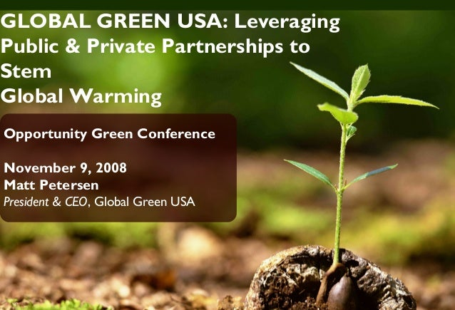 GLOBAL GREEN USA: Leveraging Public & Private Partnerships to Stem Global Warming Opportunity Green Conference November 9,...