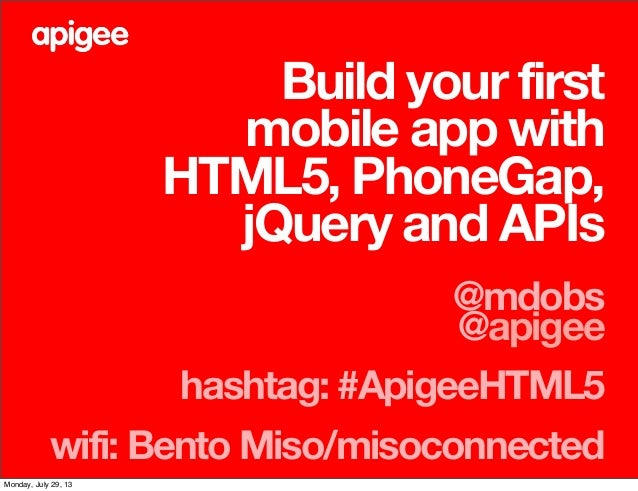 Build your first mobile app with HTML5, PhoneGap, jQuery and APIs @mdobs @apigee hashtag: #ApigeeHTML5 wifi: Bento Miso/mi...