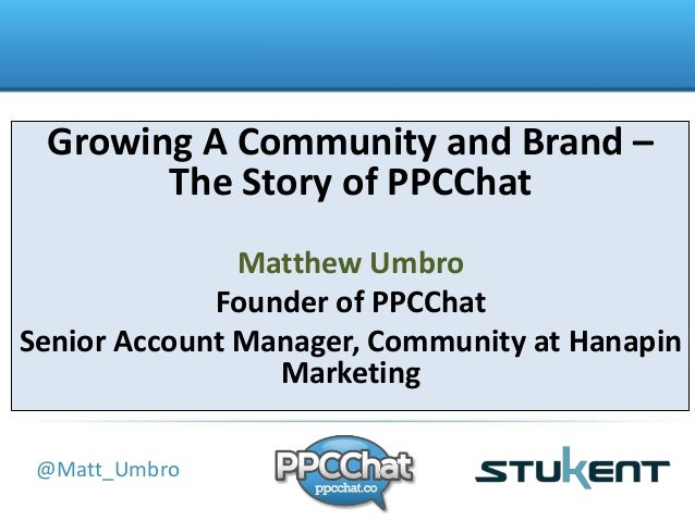 Growing A Community and Brand –  The Story of PPCChat  Title  @Matt_Umbro  Matthew Umbro  Founder of PPCChat  Senior Accou...