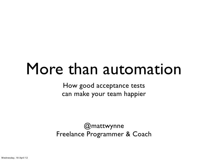 More than automation                          How good acceptance tests                          can make your team happie...