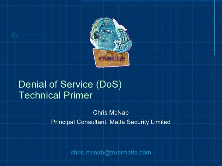 Denial of Service (DoS) Technical Primer Chris McNab Principal Consultant, Matta Security Limited [email_address]