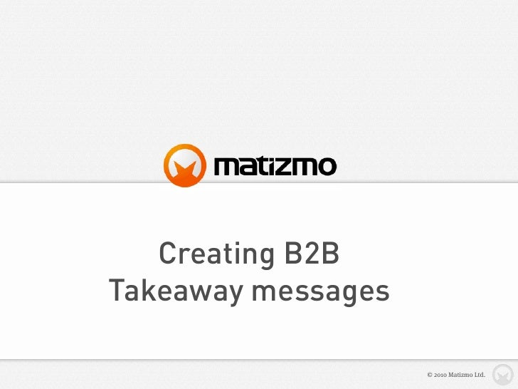 Creating B2B Takeaway messages                      © 2010 Matizmo Ltd.
