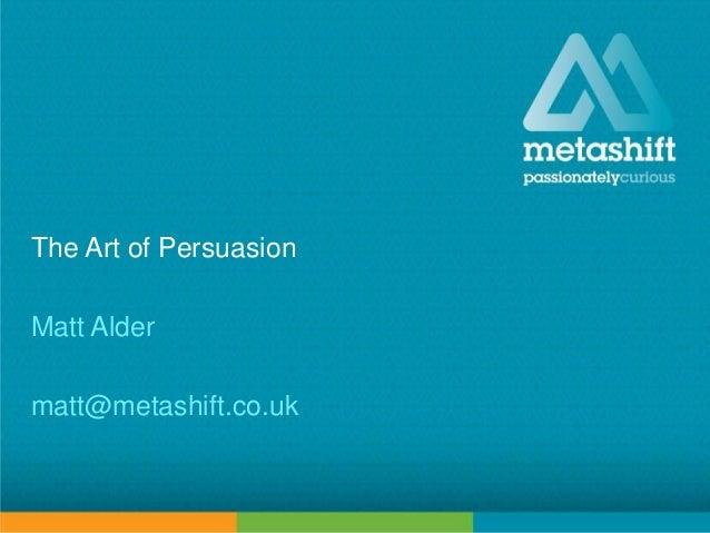 metashift limited © 2014 The Art of Persuasion Matt Alder matt@metashift.co.uk