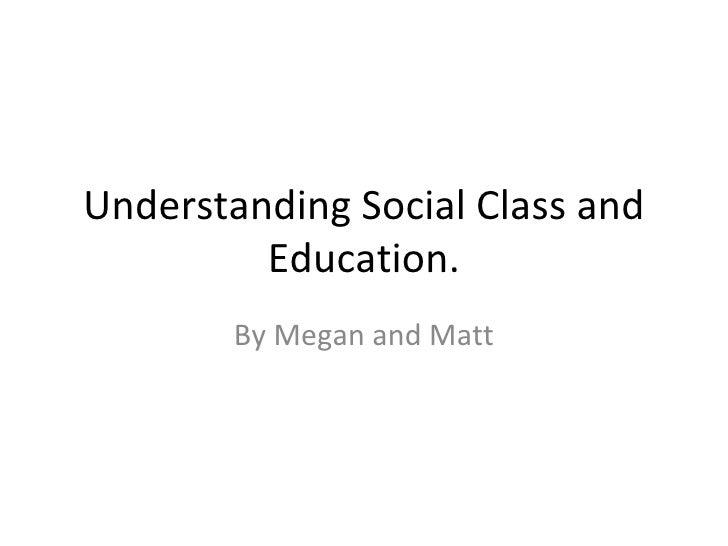 Understanding Social Class and Education. By Megan and Matt