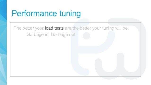Performance tuning The better your load tests are the better your tuning will be. Garbage in, Garbage out.
