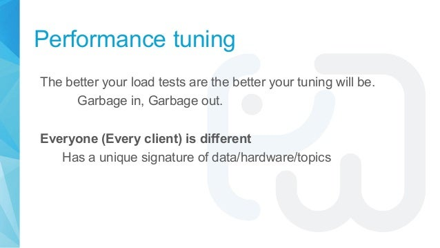 Performance tuning The better your load tests are the better your tuning will be. Garbage in, Garbage out. Everyone (Every...