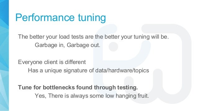 Performance tuning The better your load tests are the better your tuning will be. Garbage in, Garbage out. Everyone client...