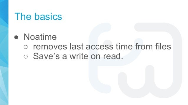 The basics ● Noatime ○ removes last access time from files ○ Save's a write on read.