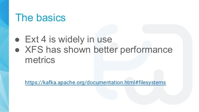 The basics ● Ext 4 is widely in use ● XFS has shown better performance metrics https://kafka.apache.org/documentation.html...