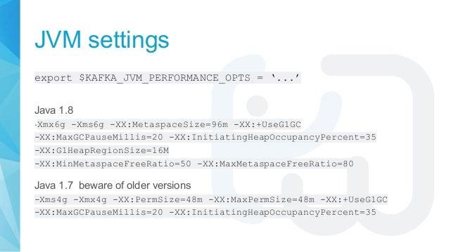 JVM settings export $KAFKA_JVM_PERFORMANCE_OPTS = '...' Java 1.8 -Xmx6g -Xms6g -XX:MetaspaceSize=96m -XX:+UseG1GC -XX:MaxG...