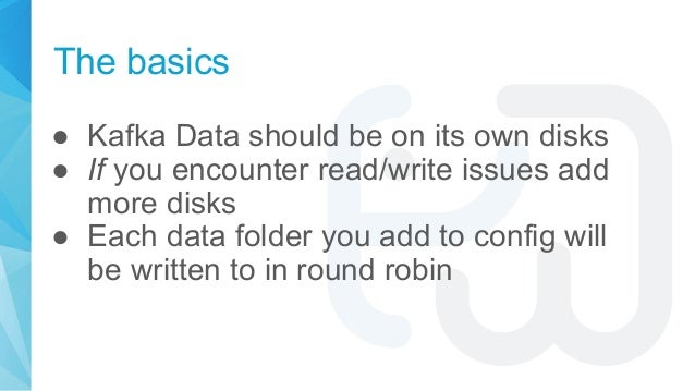 The basics ● Kafka Data should be on its own disks ● If you encounter read/write issues add more disks ● Each data folder ...