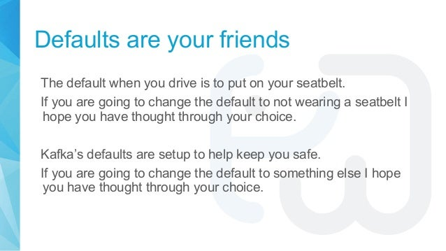 Defaults are your friends The default when you drive is to put on your seatbelt. If you are going to change the default to...
