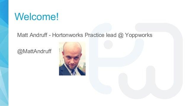 Welcome! Matt Andruff - Hortonworks Practice lead @ Yoppworks @MattAndruff