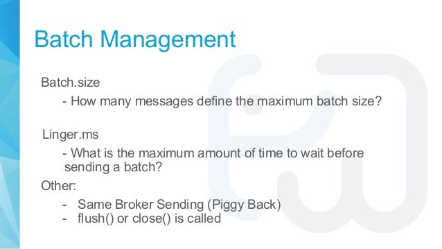 Batch Management Batch.size - How many messages define the maximum batch size? Linger.ms - What is the maximum amount of t...