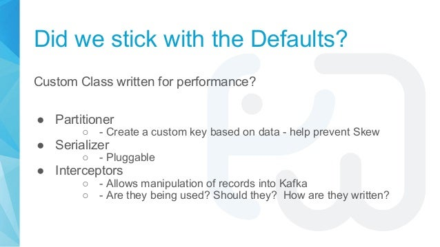 Did we stick with the Defaults? Custom Class written for performance? ● Partitioner ○ - Create a custom key based on data ...