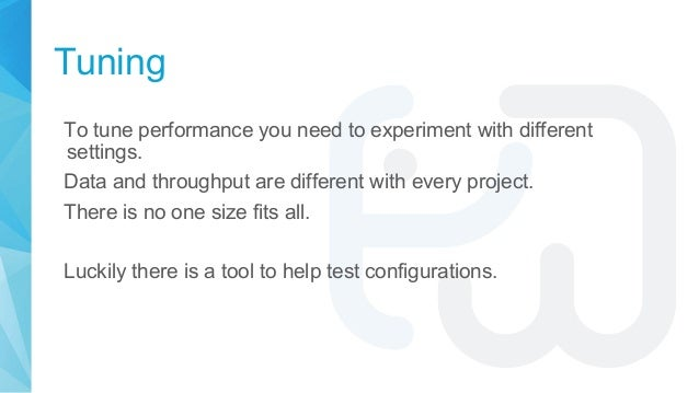 Tuning To tune performance you need to experiment with different settings. Data and throughput are different with every pr...