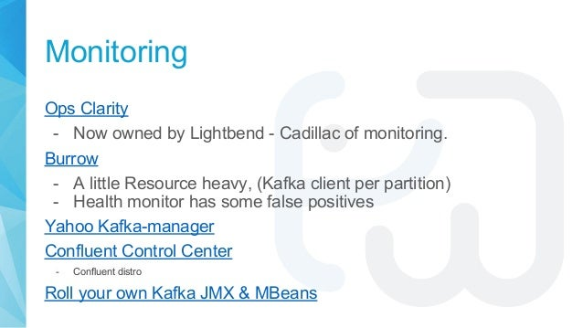 Monitoring Ops Clarity - Now owned by Lightbend - Cadillac of monitoring. Burrow - A little Resource heavy, (Kafka client ...