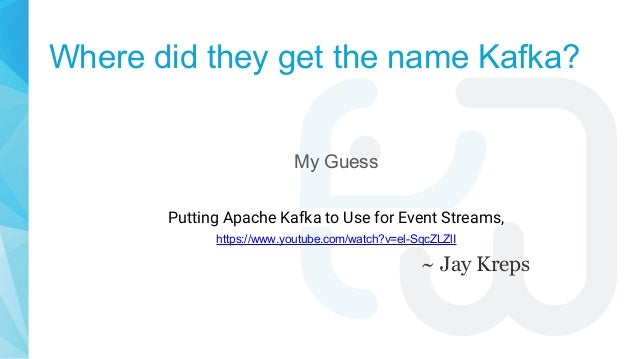 Where did they get the name Kafka? My Guess Putting Apache Kafka to Use for Event Streams, https://www.youtube.com/watch?v...
