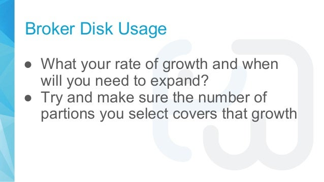 Broker Disk Usage ● What your rate of growth and when will you need to expand? ● Try and make sure the number of partions ...