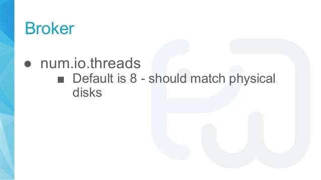 Broker ● num.io.threads ■ Default is 8 - should match physical disks